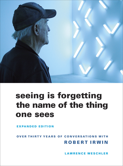 Seeing Is Forgetting the Name of the Thing One Sees: Expanded Edition, Over Thirty Years of Conversations with Robert Irwin Lawrence Weschler
